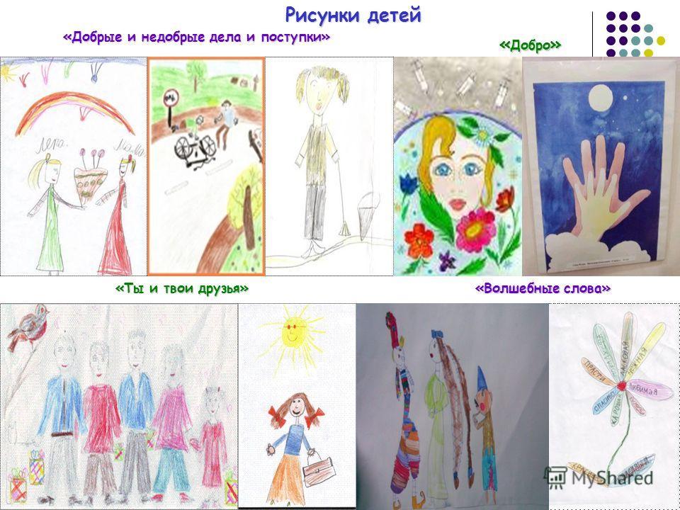 Рисунки детей «Добрые и недобрые дела и поступки» «Волшебные слова» «Ты и твои друзья» « Добро »