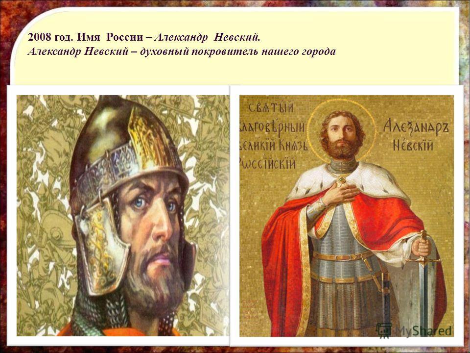 2008 год. Имя России – Александр Невский. Александр Невский – духовный покровитель нашего города