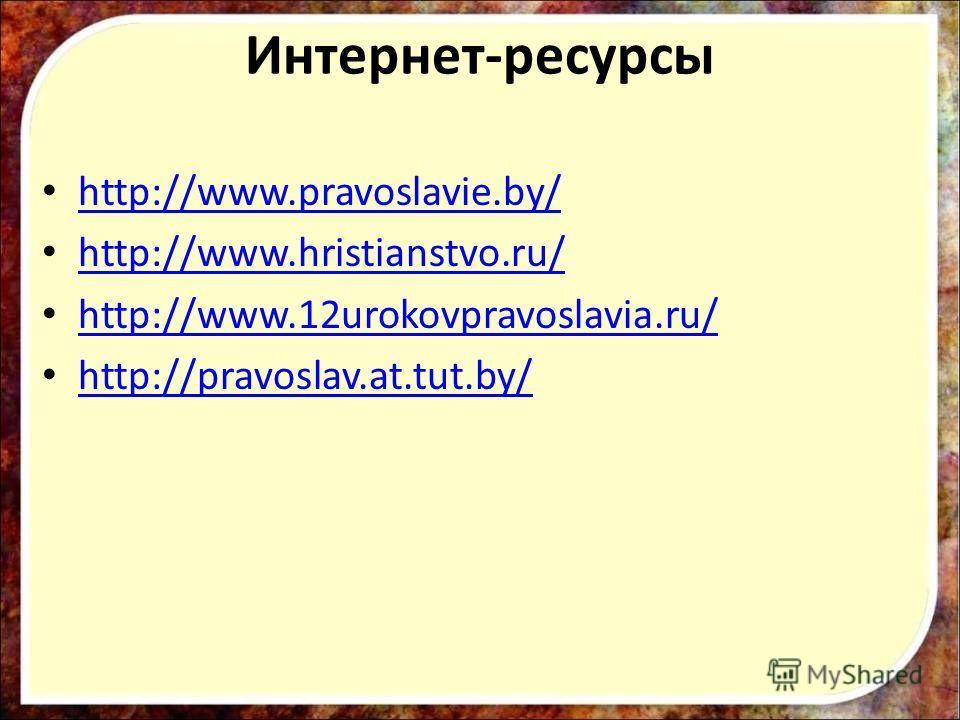 http://www.pravoslavie.by/ http://www.hristianstvo.ru/ http://www.12urokovpravoslavia.ru/ http://pravoslav.at.tut.by/ Интернет-ресурсы