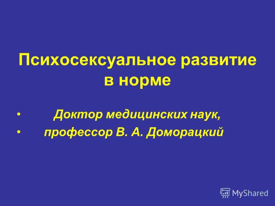Психосексуальное развитие в норме Доктор медицинских наук, профессор В. А. Доморацкий