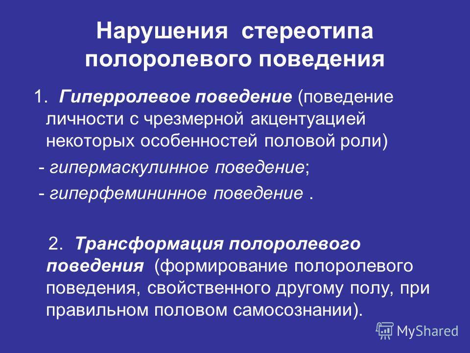 Нарушения стереотипа полоролевого поведения 1. Гиперролевое поведение (поведение личности с чрезмерной акцентуацией некоторых особенностей половой роли) - гипермаскулинное поведение; - гиперфемининное поведение. 2. Трансформация полоролевого поведени