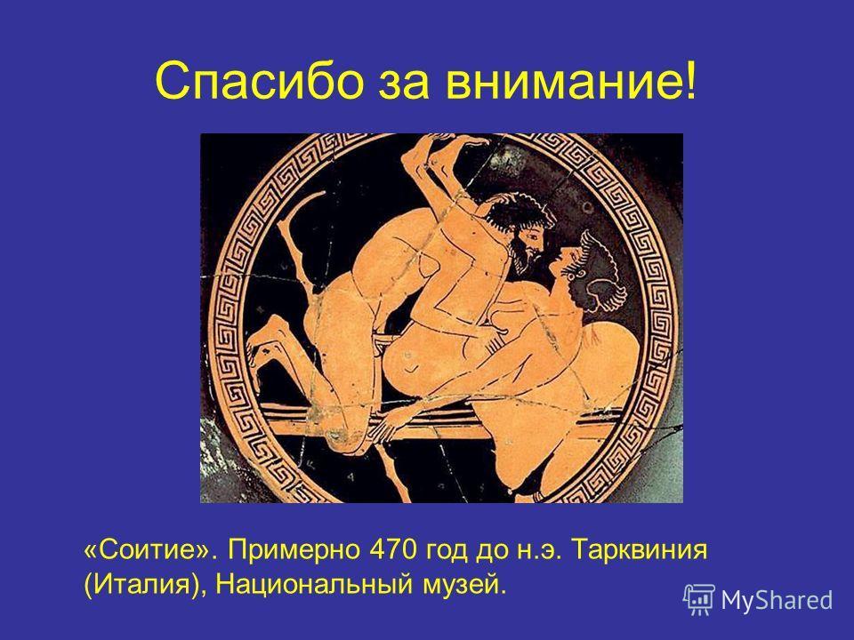 Спасибо за внимание! «Соитие». Примерно 470 год до н.э. Тарквиния (Италия), Национальный музей.