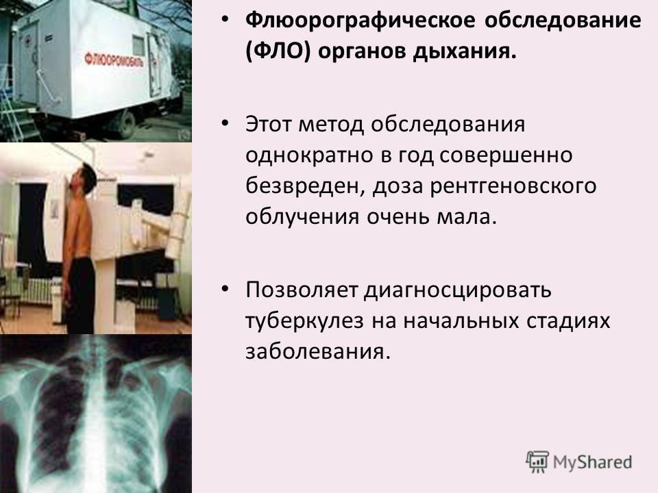 Флюорографическое обследование (ФЛО) органов дыхания. Этот метод обследования однократно в год совершенно безвреден, доза рентгеновского облучения очень мала. Позволяет диагносцировать туберкулез на начальных стадиях заболевания.