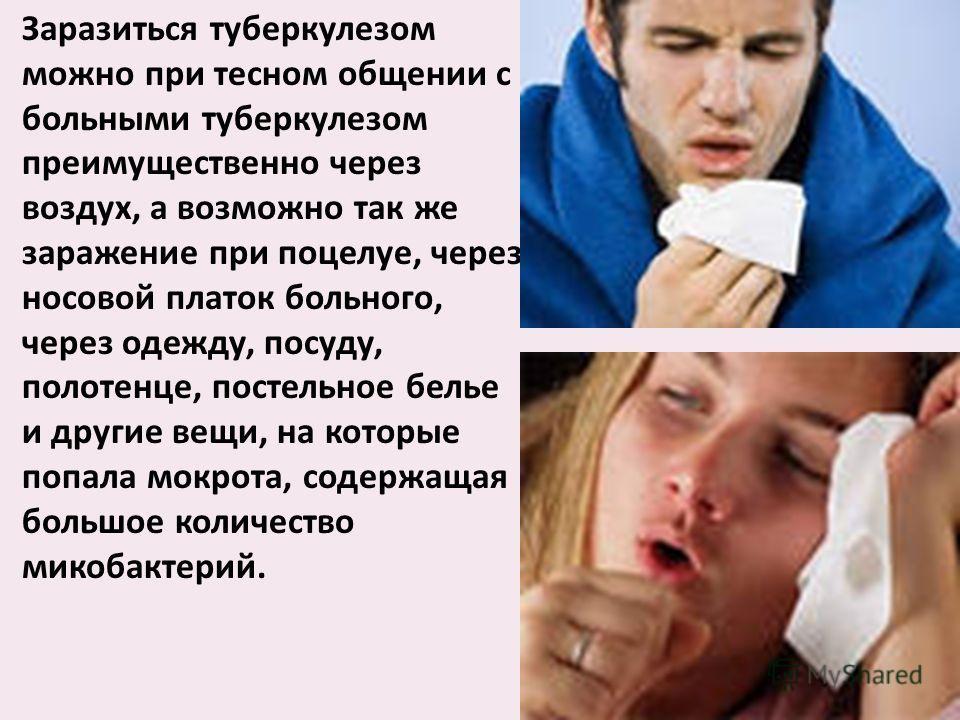 Заразиться туберкулезом можно при тесном общении с больными туберкулезом преимущественно через воздух, а возможно так же заражение при поцелуе, через носовой платок больного, через одежду, посуду, полотенце, постельное белье и другие вещи, на которые