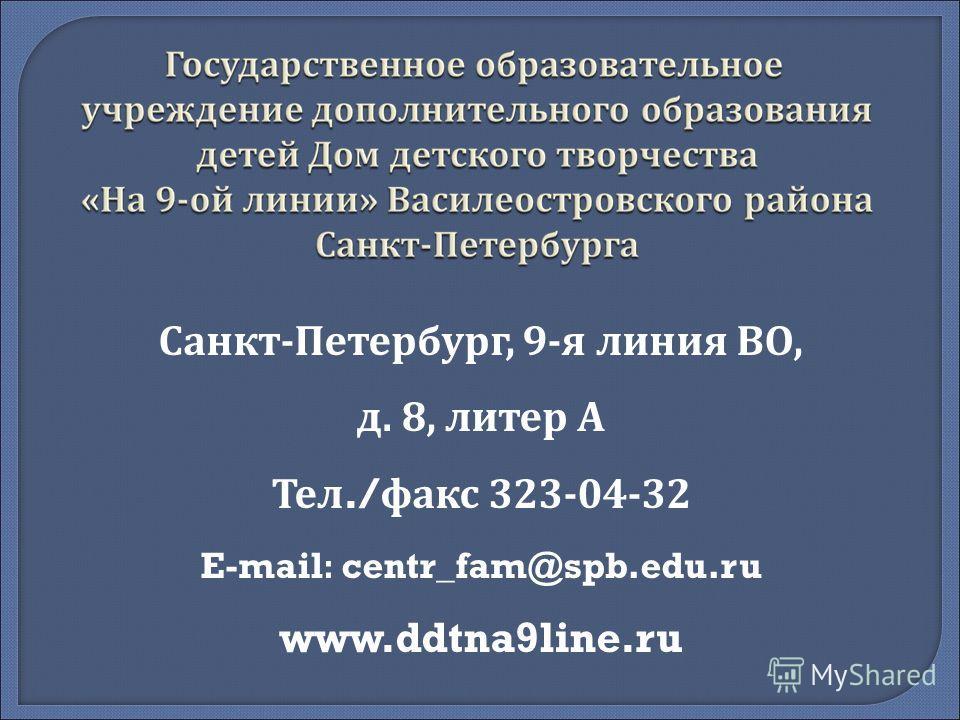 Санкт-Петербург, 9-я линия ВО, д. 8, литер А Тел./ факс 323-04-32 E-mail : centr_fam@spb.edu.ru www.ddtna9line.ru