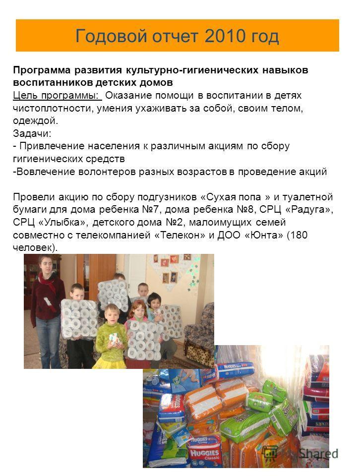 Годовой отчет 2010 год Программа развития культурно-гигиенических навыков воспитанников детских домов Цель программы: Оказание помощи в воспитании в детях чистоплотности, умения ухаживать за собой, своим телом, одеждой. Задачи: - Привлечение населени
