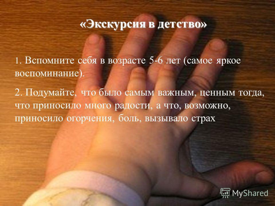 «Экскурсия в детство» 1. Вспомните себя в возрасте 5-6 лет (самое яркое воспоминание). 2. Подумайте, что было самым важным, ценным тогда, что приносило много радости, а что, возможно, приносило огорчения, боль, вызывало страх