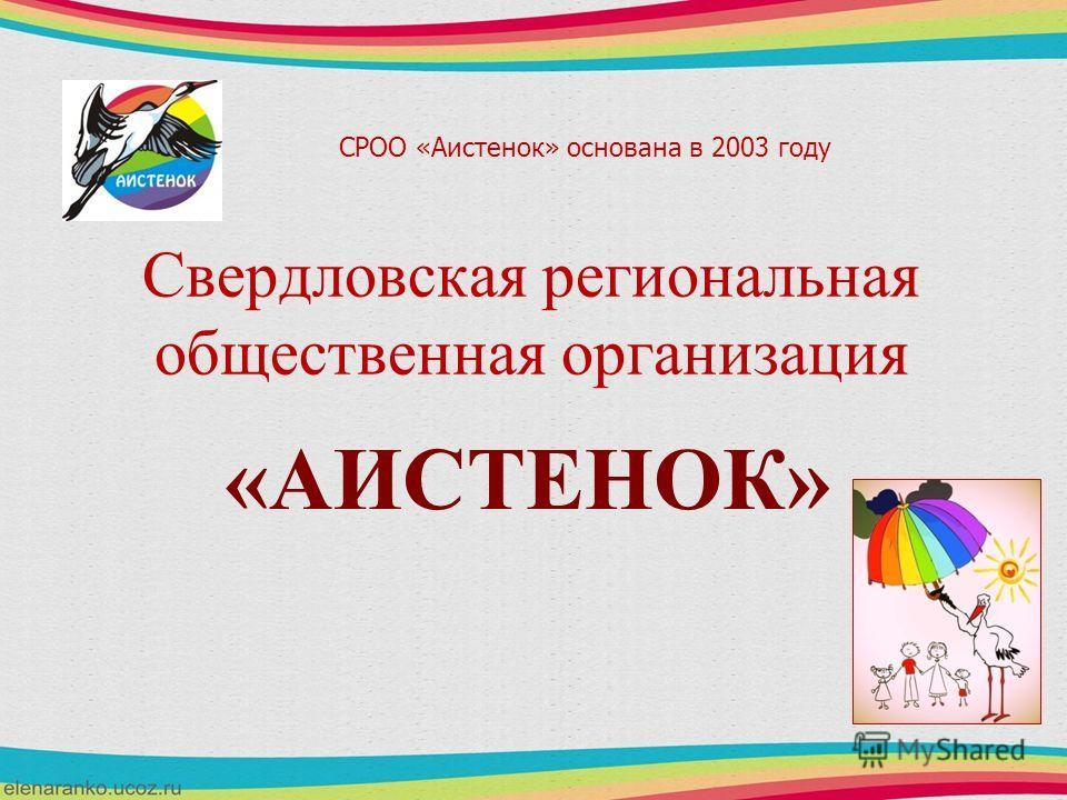 Свердловская региональная общественная организация «АИСТЕНОК» СРОО «Аистенок» основана в 2003 году