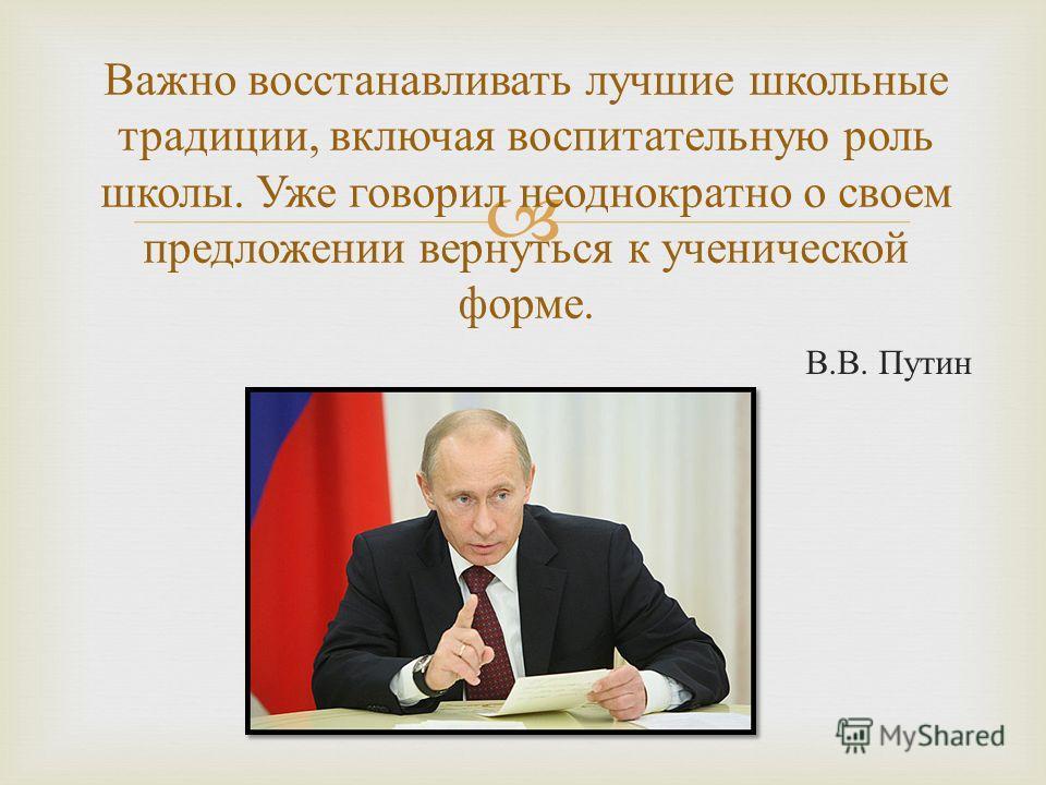 В. В. Путин Важно восстанавливать лучшие школьные традиции, включая воспитательную роль школы. Уже говорил неоднократно о своем предложении вернуться к ученической форме.