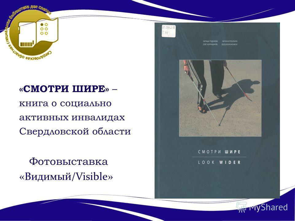 «СМОТРИ ШИРЕ» – книга о социально активных инвалидах Свердловской области Фотовыставка «Видимый/Visible»