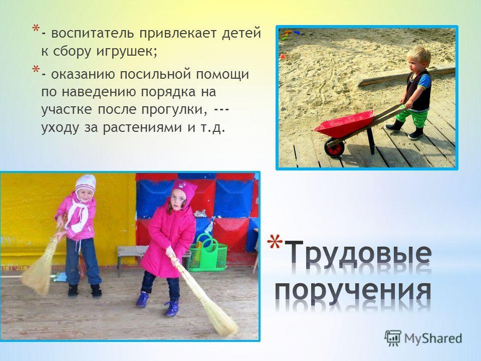 * - воспитатель привлекает детей к сбору игрушек; * - оказанию посильной помощи по наведению порядка на участке после прогулки, --- уходу за растениями и т.д.
