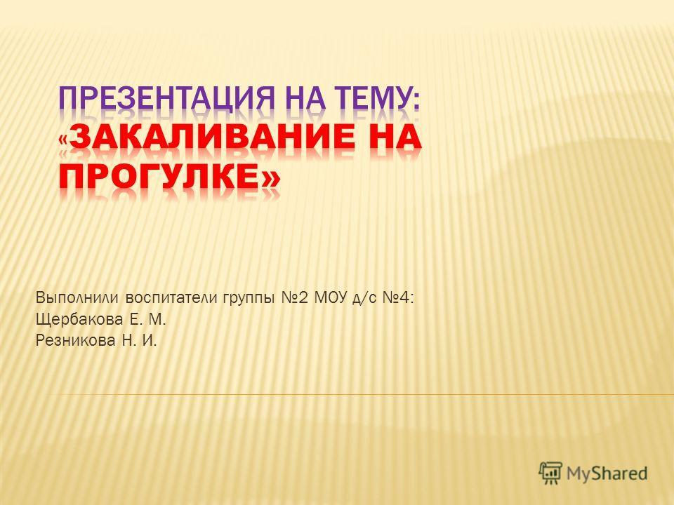 Выполнили воспитатели группы 2 МОУ д/с 4: Щербакова Е. М. Резникова Н. И.