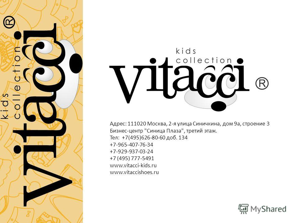 Адрес: 111020 Москва, 2-я улица Синичкина, дом 9 а, строение 3 Бизнес-центр Синица Плаза, третий этаж. Тел: +7(495)626-80-60 доб. 134 +7-965-407-76-34 +7-929-937-03-24 +7 (495) 777-5491 www.vitacci-kids.ru www.vitaccishoes.ru