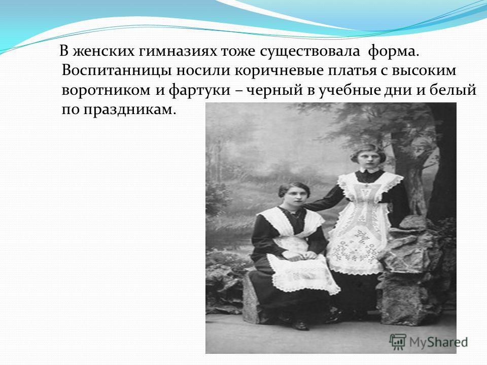 В женских гимназиях тоже существовала форма. Воспитанницы носили коричневые платья с высоким воротником и фартуки – черный в учебные дни и белый по праздникам.