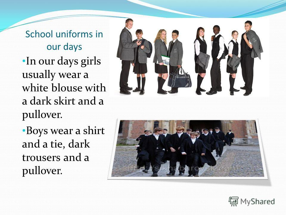 School uniforms in our days In our days girls usually wear a white blouse with a dark skirt and a pullover. Boys wear a shirt and a tie, dark trousers and a pullover.