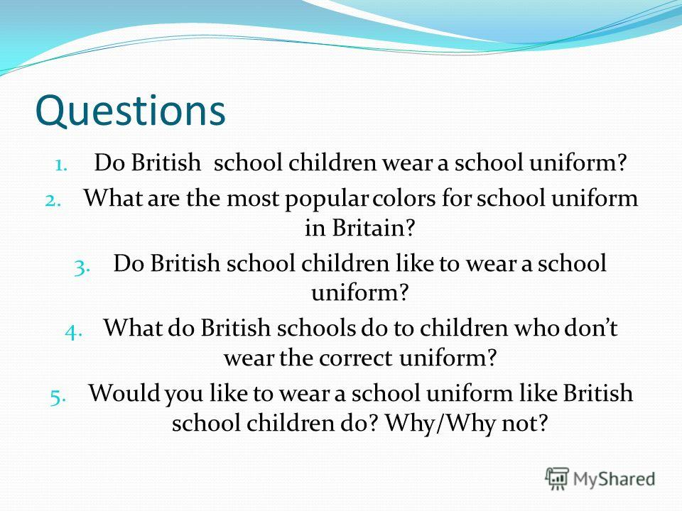 Questions 1. Do British school children wear a school uniform? 2. What are the most popular colors for school uniform in Britain? 3. Do British school children like to wear a school uniform? 4. What do British schools do to children who dont wear the