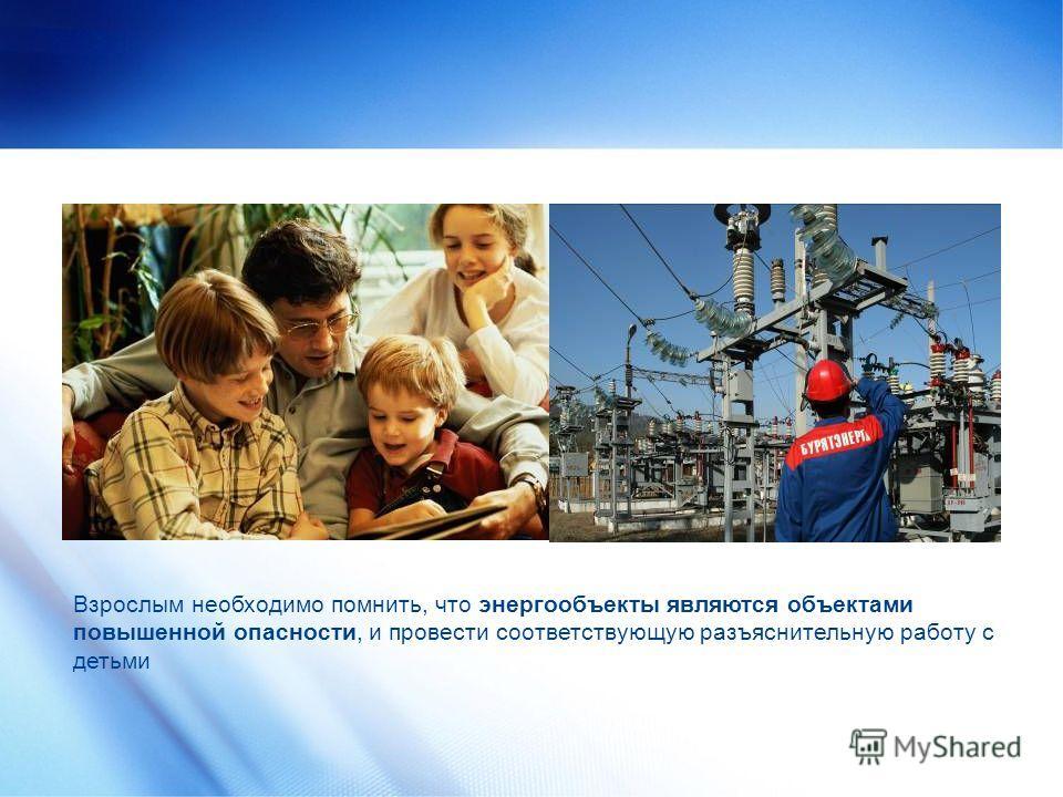 Взрослым необходимо помнить, что энергообъекты являются объектами повышенной опасности, и провести соответствующую разъяснительную работу с детьми