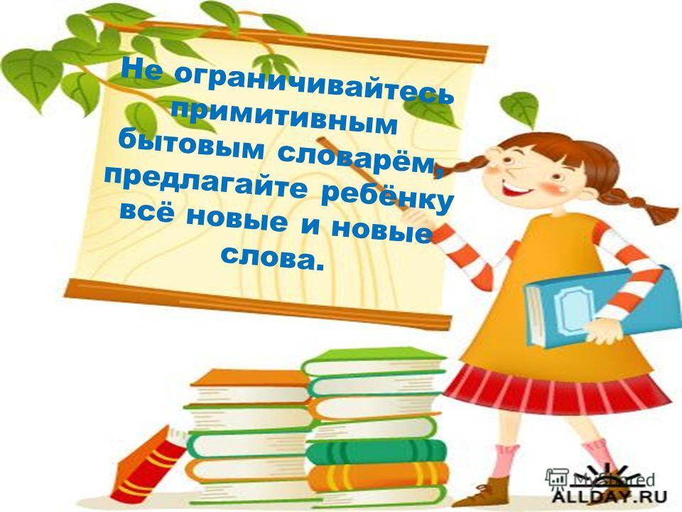 Не ограничивайтесь примитивным бытовым словарём, предлагайте ребёнку всё новые и новые слова.