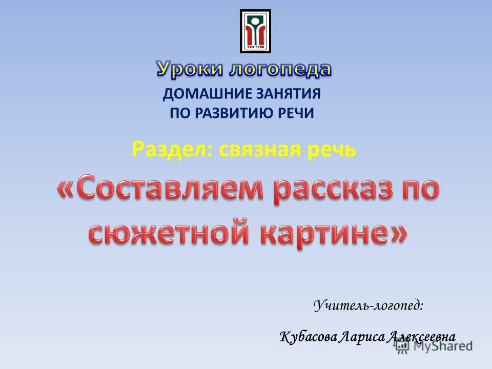 Учитель-логопед: Кубасова Лариса Алексеевна ДОМАШНИЕ ЗАНЯТИЯ ПО РАЗВИТИЮ РЕЧИ Раздел: связная речь