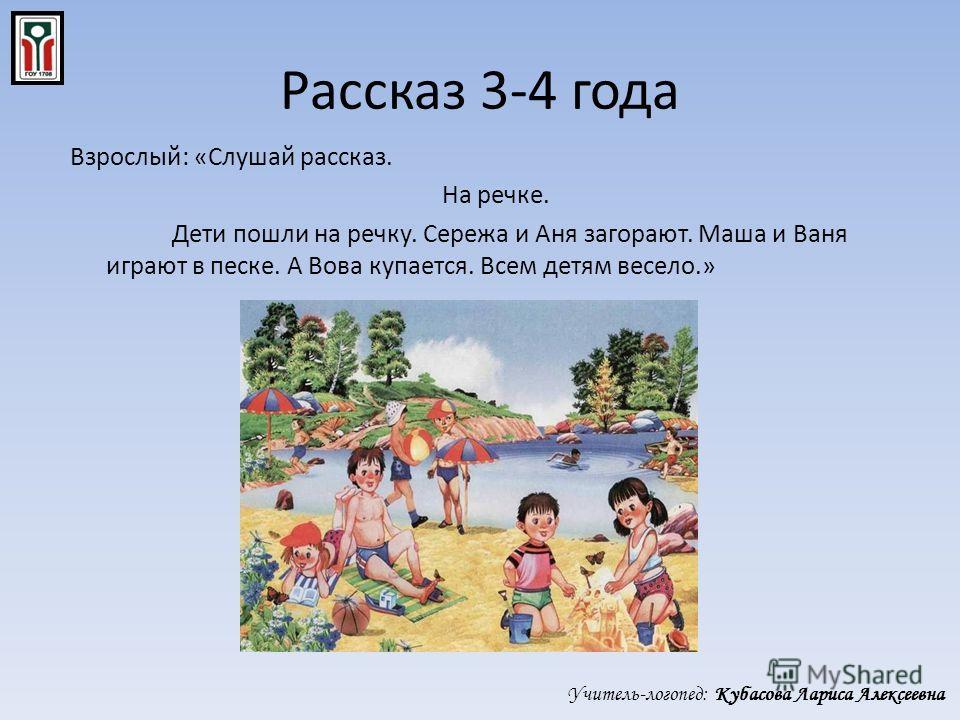 Рассказ 3-4 года Взрослый: «Слушай рассказ. На речке. Дети пошли на речку. Сережа и Аня загорают. Маша и Ваня играют в песке. А Вова купается. Всем детям весело.» Учитель-логопед: Кубасова Лариса Алексеевна