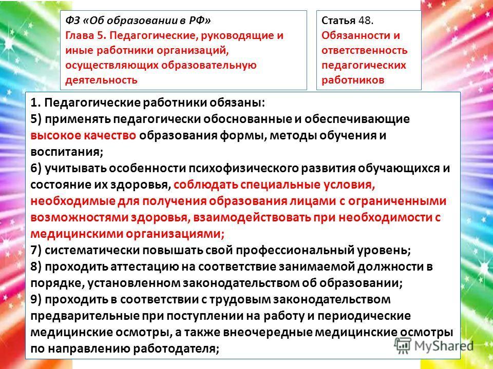 ФЗ «Об образовании в РФ» Глава 5. Педагогические, руководящие и иные работники организаций, осуществляющих образовательную деятельность Статья 48. Обязанности и ответственность педагогических работников 1. Педагогические работники обязаны: 5) применя