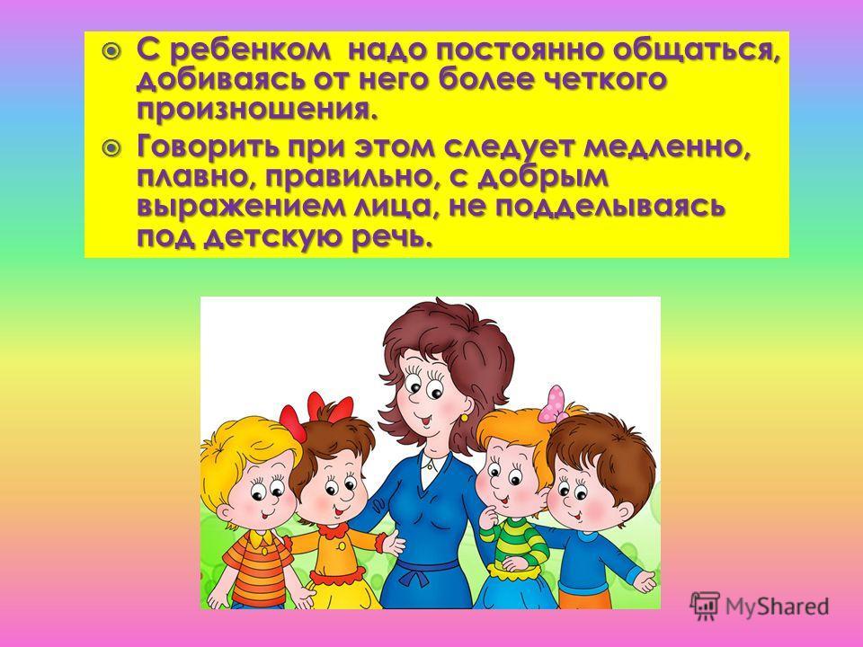 С ребенком надо постоянно общаться, добиваясь от него более четкого произношения. С ребенком надо постоянно общаться, добиваясь от него более четкого произношения. Говорить при этом следует медленно, плавно, правильно, с добрым выражением лица, не по