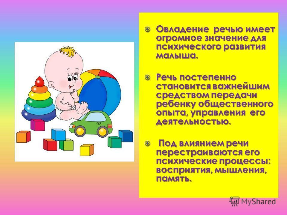 Овладение речью имеет огромное значение для психического развития малыша. Овладение речью имеет огромное значение для психического развития малыша. Речь постепенно становится важнейшим средством передачи ребенку общественного опыта, управления его де