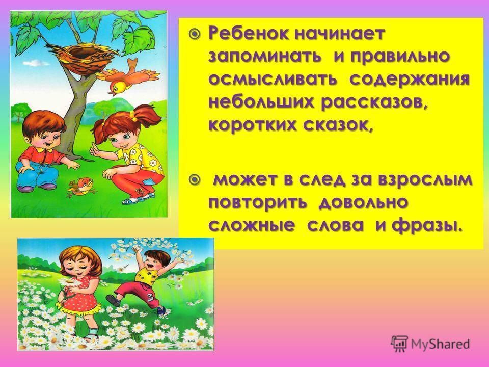 Ребенок начинает запоминать и правильно осмысливать содержания небольших рассказов, коротких сказок, Ребенок начинает запоминать и правильно осмысливать содержания небольших рассказов, коротких сказок, может в след за взрослым повторить довольно слож