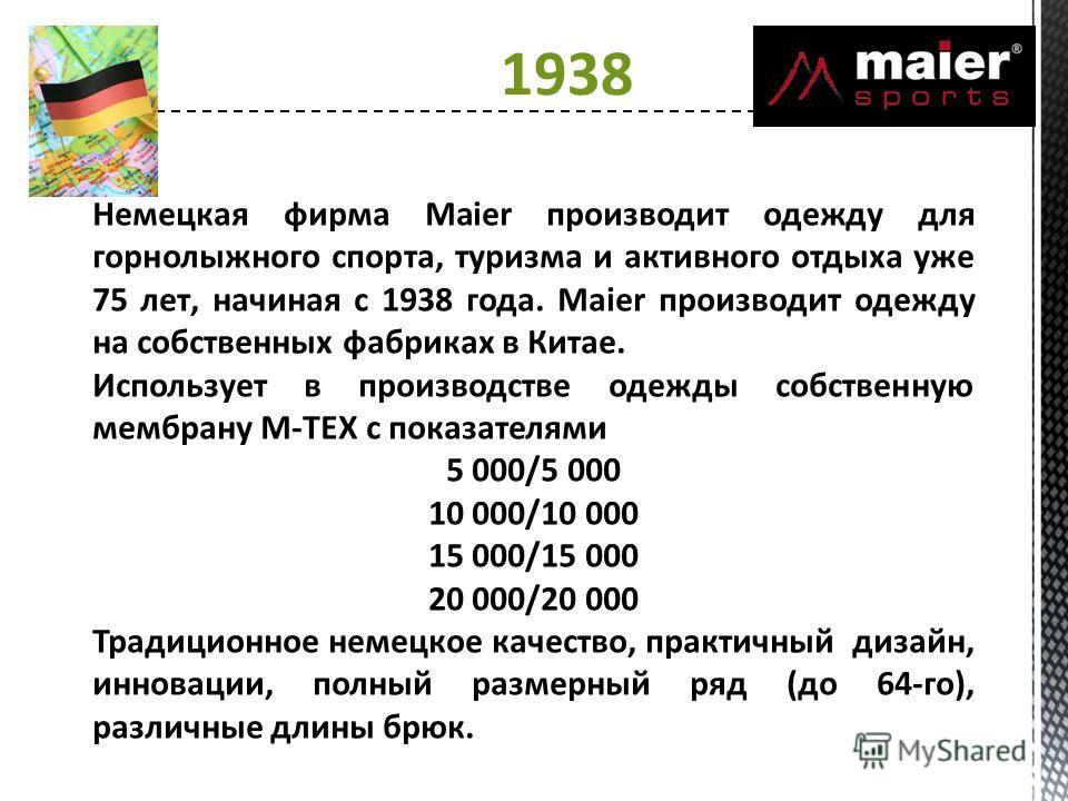 1938 Немецкая фирма Maier производит одежду для горнолыжного спорта, туризма и активного отдыха уже 75 лет, начиная с 1938 года. Maier производит одежду на собственных фабриках в Китае. Использует в производстве одежды собственную мембрану M-TEX с по