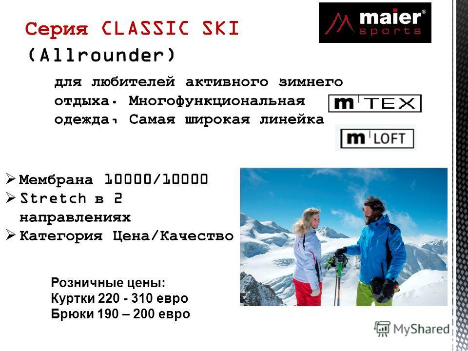 Серия CLASSIC SKI (Allrounder) для любителей активного зимнего отдыха. Многофункциональная одежда, Самая широкая линейка Мембрана 10000/10000 Stretch в 2 направлениях Категория Цена/Качество Розничные цены: Куртки 220 - 310 евро Брюки 190 – 200 евро