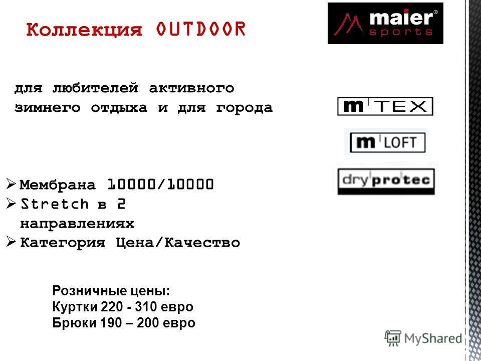 Коллекция OUTDOOR для любителей активного зимнего отдыха и для города Мембрана 10000/10000 Stretch в 2 направлениях Категория Цена/Качество Розничные цены: Куртки 220 - 310 евро Брюки 190 – 200 евро