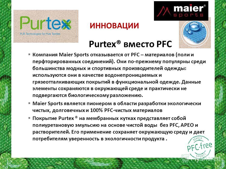 ИННОВАЦИИ Purtex® вместо PFC Компания Maier Sports отказывается от PFC – материалов (поли и перфторированных соединений). Они по-прежнему популярны среди большинства модных и спортивных производителей одежды: используются они в качестве водонепроница