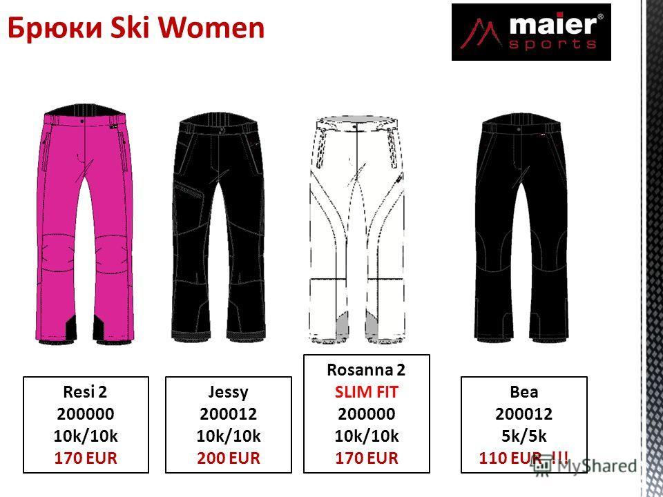 Брюки Ski Women Resi 2 200000 10k/10k 170 EUR Jessy 200012 10k/10k 200 EUR Rosanna 2 SLIM FIT 200000 10k/10k 170 EUR Bea 200012 5k/5k 110 EUR !!!