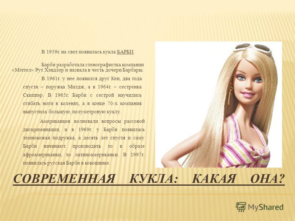 СОВРЕМЕННАЯ КУКЛА: КАКАЯ ОНА? В 1959 г. на свет появилась кукла БАРБИ. Барби разработала стенографистка компании «Мэттел» Рут Хэндлер и назвала в честь дочери Барбары. В 1961 г. у нее появился друг Кен, два года спустя – поружка Милдж, а в 1964 г. –