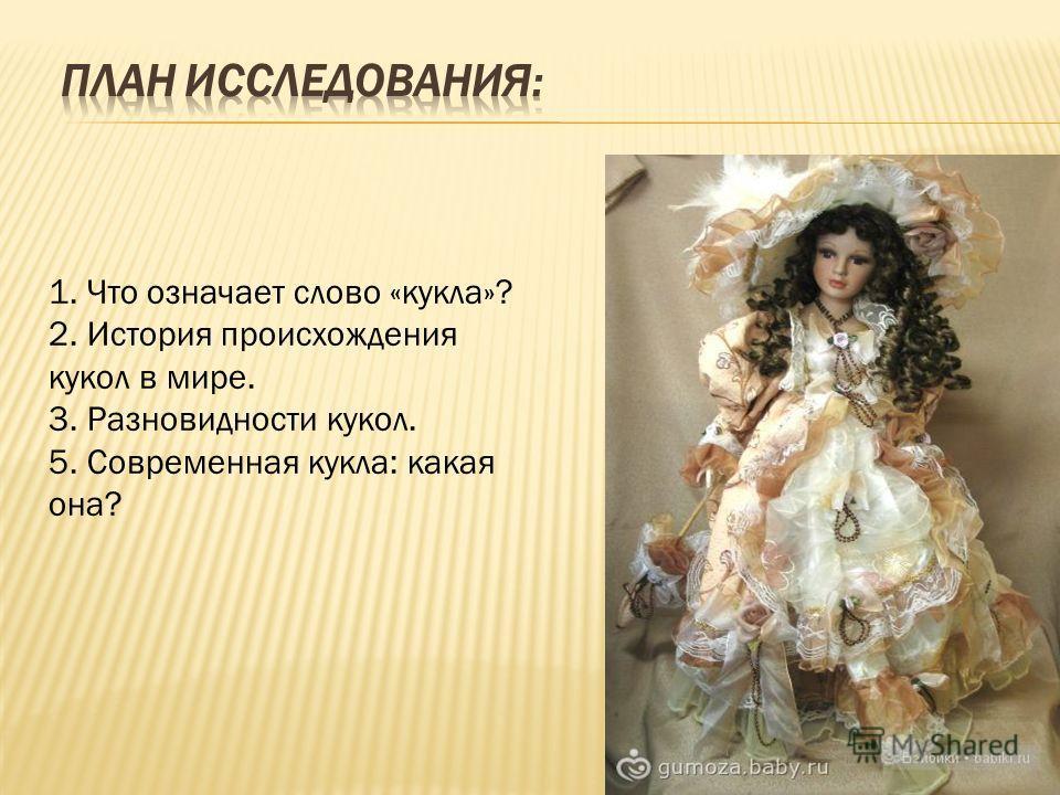 1. Что означает слово «кукла»? 2. История происхождения кукол в мире. 3. Разновидности кукол. 5. Современная кукла: какая она?