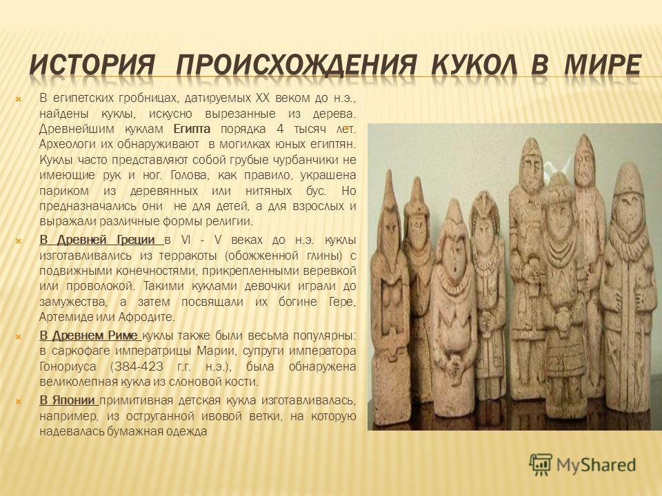 В египетских гробницах, датируемых ХХ веком до н.э., найдены куклы, искусно вырезанные из дерева. Древнейшим куклам Египта порядка 4 тысяч лет. Археологи их обнаруживают в могилках юных египтян. Куклы часто представляют собой грубые чурбанчики не име