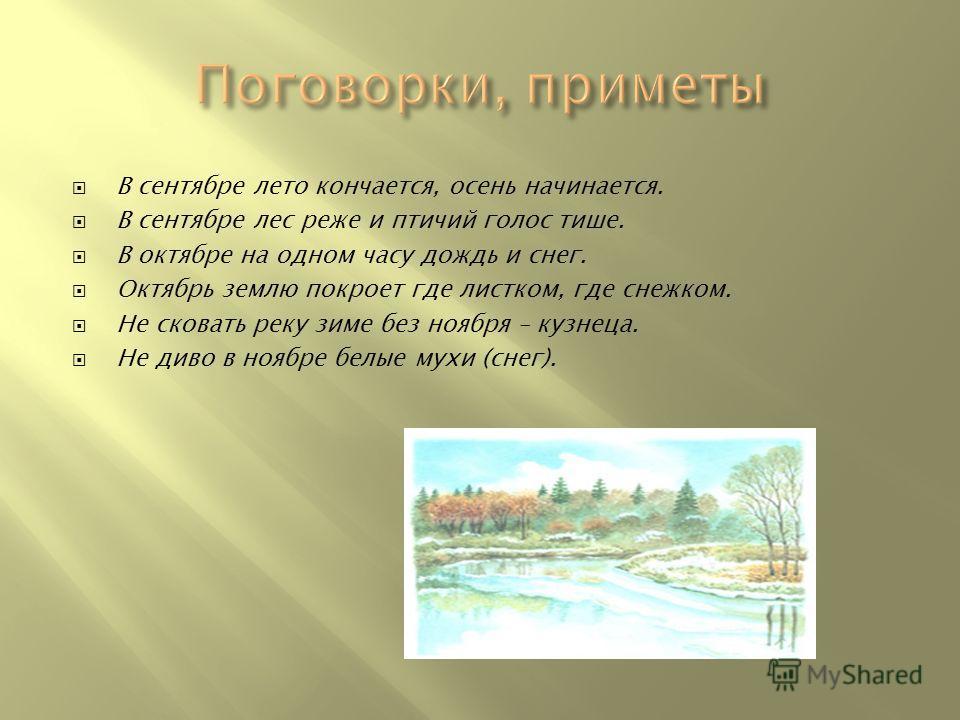 В сентябре лето кончается, осень начинается. В сентябре лес реже и птичий голос тише. В октябре на одном часу дождь и снег. Октябрь землю покроет где листком, где снежком. Не сковать реку зиме без ноября – кузнеца. Не диво в ноябре белые мухи (снег).