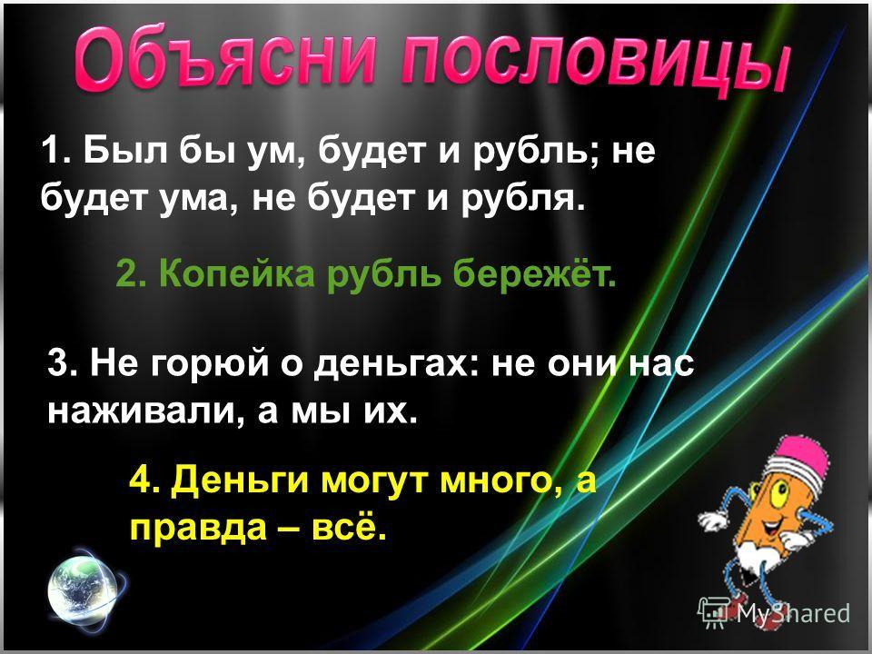 1. Был бы ум, будет и рубль; не будет ума, не будет и рубля. 2. Копейка рубль бережёт. 3. Не горюй о деньгах: не они нас наживали, а мы их. 4. Деньги могут много, а правда – всё.