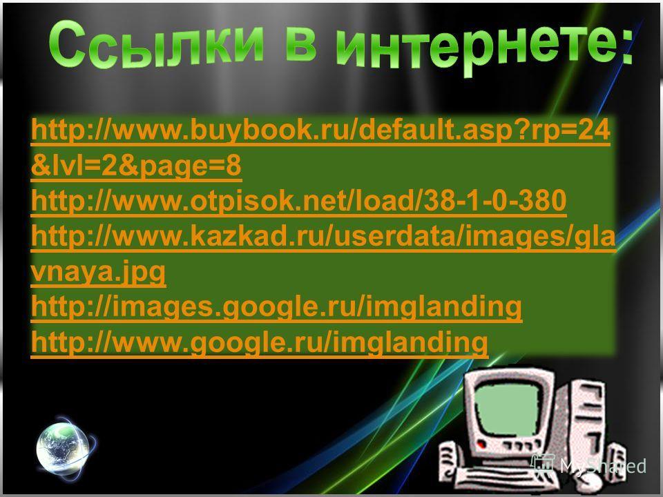 http://www.buybook.ru/default.asp?rp=24 &lvl=2&page=8 http://www.otpisok.net/load/38-1-0-380 http://www.kazkad.ru/userdata/images/gla vnaya.jpg http://images.google.ru/imglanding http://www.google.ru/imglanding