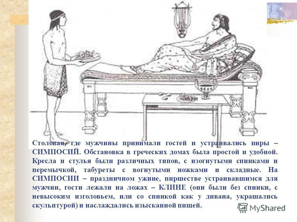 Столовая, где мужчины принимали гостей и устраивались пиры – СИМПОСИЙ. Обстановка в греческих домах была простой и удобной. Кресла и стулья были различных типов, с изогнутыми спинками и перемычкой, табуреты с вогнутыми ножками и складные. На СИМПОСИИ