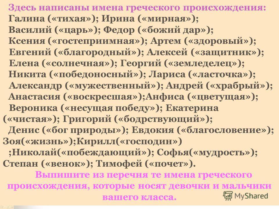 Здесь написаны имена греческого происхождения: Галина («тихая»); Ирина («мирная»); Василий («царь»); Федор («божий дар»); Ксения («гостеприимная»); Артем («здоровый»); Евгений («благородный»); Алексей («защитник»); Елена («солнечная»); Георгий («земл