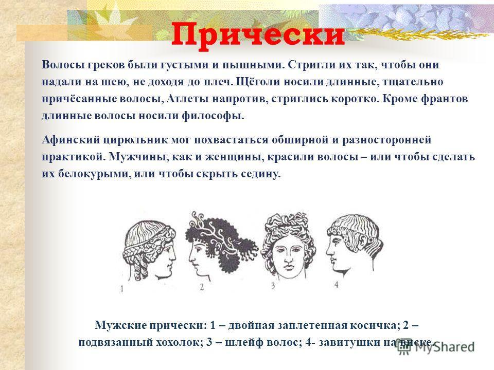 Волосы греков были густыми и пышными. Стригли их так, чтобы они падали на шею, не доходя до плеч. Щёголи носили длинные, тщательно причёсанные волосы, Атлеты напротив, стриглись коротко. Кроме франтов длинные волосы носили философы. Афинский цирюльни