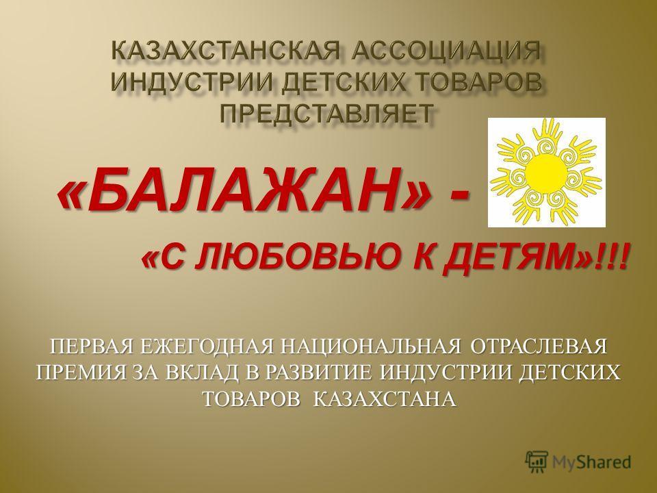 « БАЛАЖАН » - « С ЛЮБОВЬЮ К ДЕТЯМ »!!! « С ЛЮБОВЬЮ К ДЕТЯМ »!!! ПЕРВАЯ ЕЖЕГОДНАЯ НАЦИОНАЛЬНАЯ ОТРАСЛЕВАЯ ПРЕМИЯ ЗА ВКЛАД В РАЗВИТИЕ ИНДУСТРИИ ДЕТСКИХ ТОВАРОВ КАЗАХСТАНА
