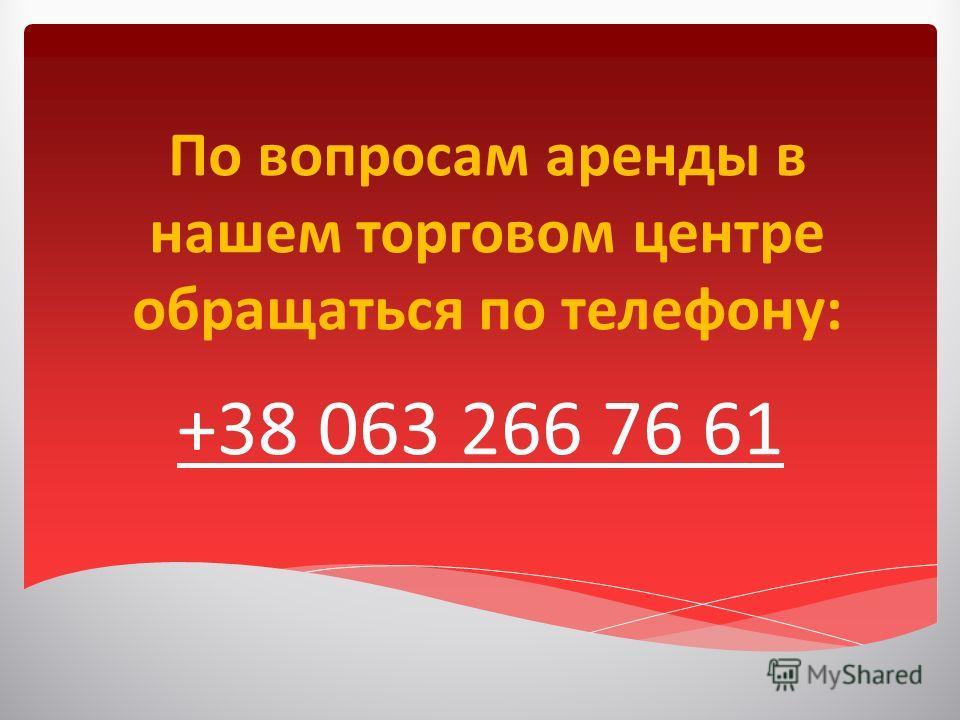 По вопросам аренды в нашем торговом центре обращаться по телефону: +38 063 266 76 61