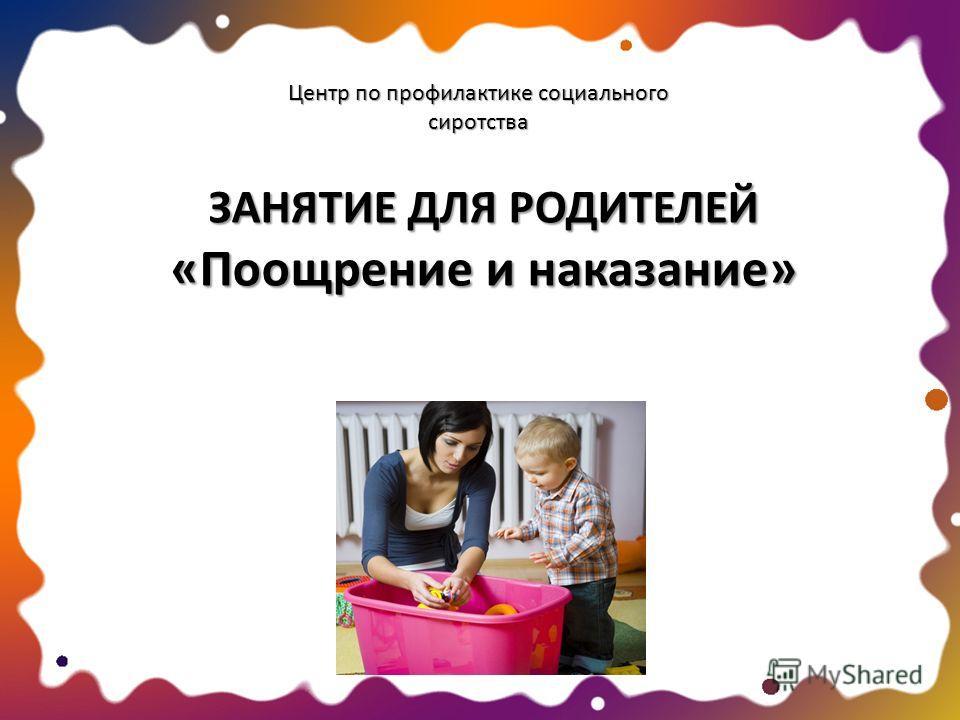 Центр по профилактике социального сиротства ЗАНЯТИЕ ДЛЯ РОДИТЕЛЕЙ «Поощрение и наказание»