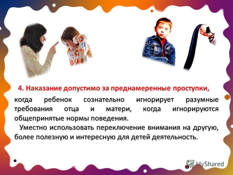 когда ребенок сознательно игнорирует разумные требования отца и матери, когда игнорируются общепринятые нормы поведения. Уместно использовать переключение внимания на другую, более полезную и интересную для детей деятельность. Уместно использовать пе