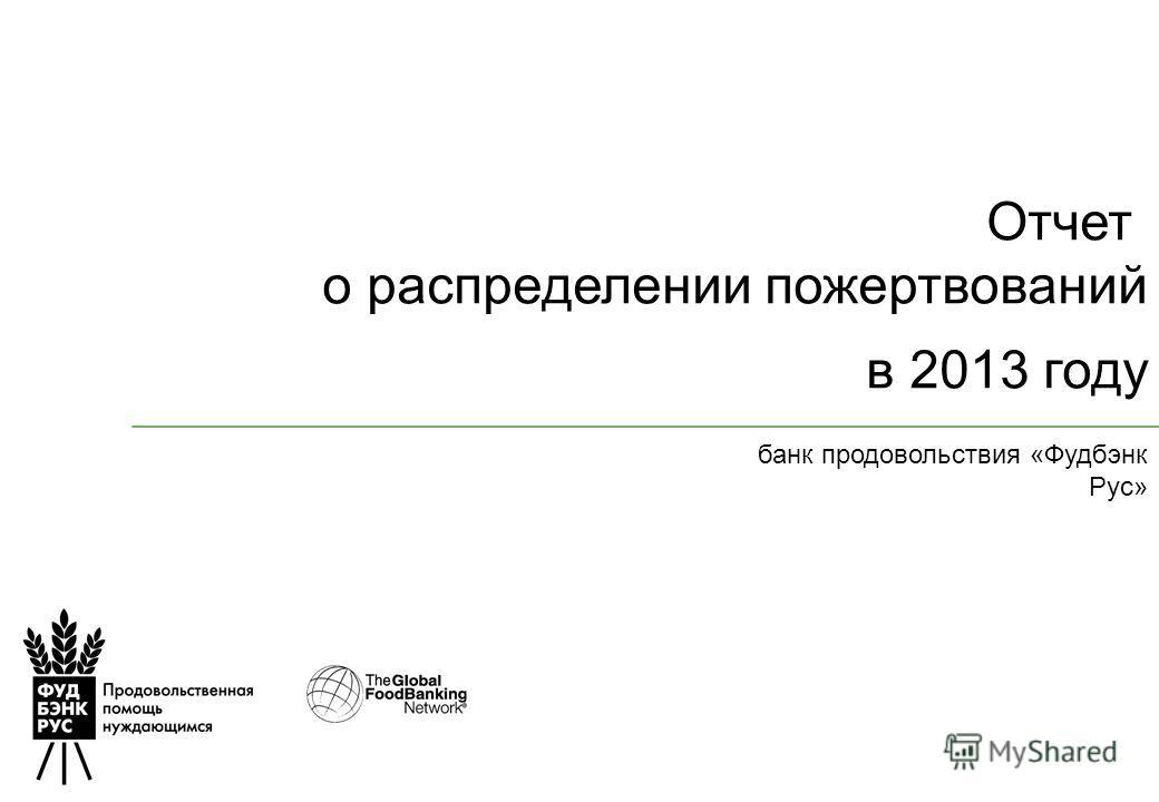 Отчет о распределении пожертвований в 2013 году банк продовольствия «Фудбэнк Рус»