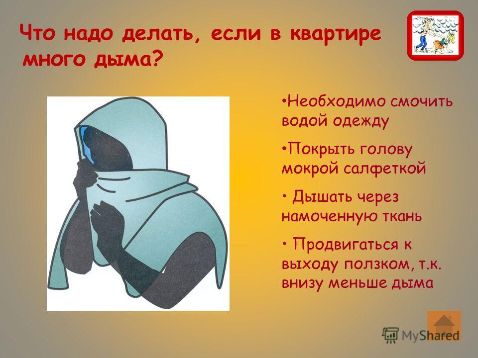 Что надо делать, если в квартире много дыма? Необходимо смочить водой одежду Покрыть голову мокрой салфеткой Дышать через намоченную ткань Продвигаться к выходу ползком, т.к. внизу меньше дыма