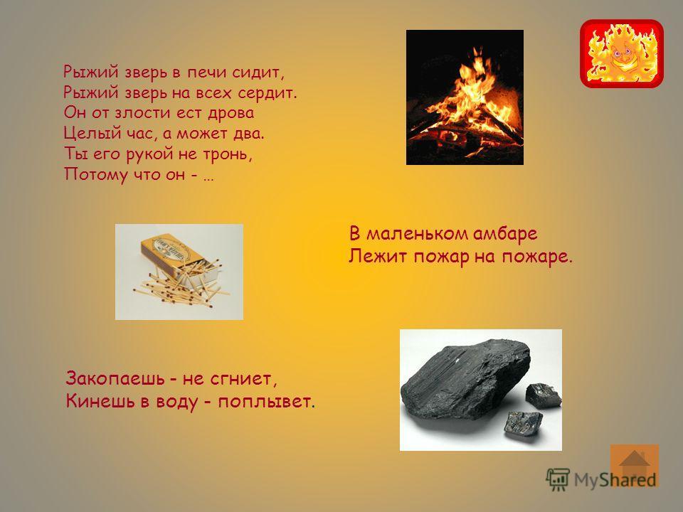 Рыжий зверь в печи сидит, Рыжий зверь на всех сердит. Он от злости ест дрова Целый час, а может два. Ты его рукой не тронь, Потому что он - … В маленьком амбаре Лежит пожар на пожаре. Закопаешь - не сгниет, Кинешь в воду - поплывет.