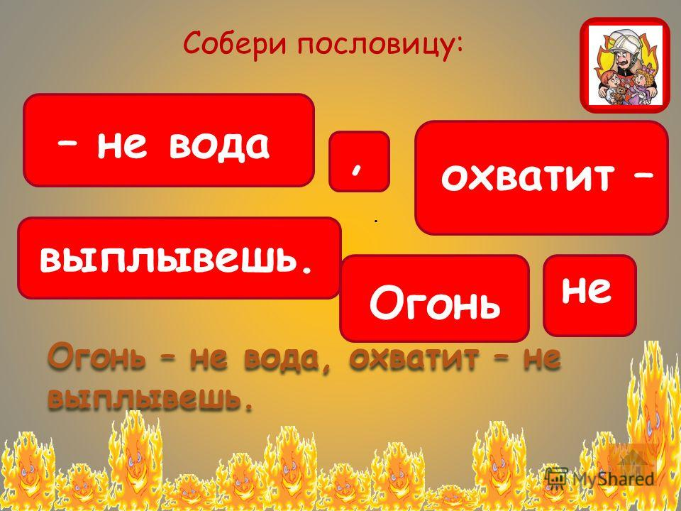 . Собери пословицу: – не вода, Огонь охватит – не выплывешь. Огонь – не вода, охватит – не выплывешь.